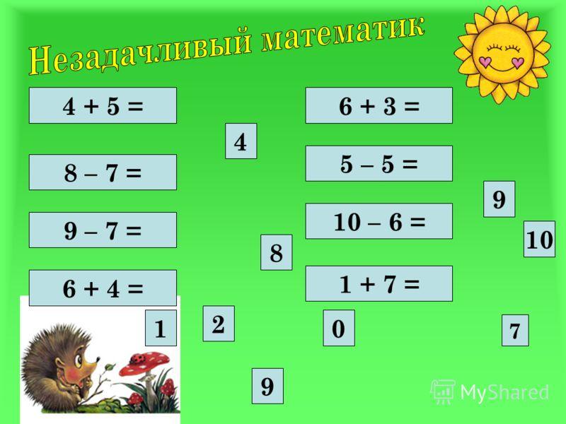 4 + 5 = 9 – 7 = 8 – 7 = 6 + 4 = 10 – 6 = 5 – 5 = 6 + 3 = 1 + 7 = 8 4 0 9 10 2 1 9 7