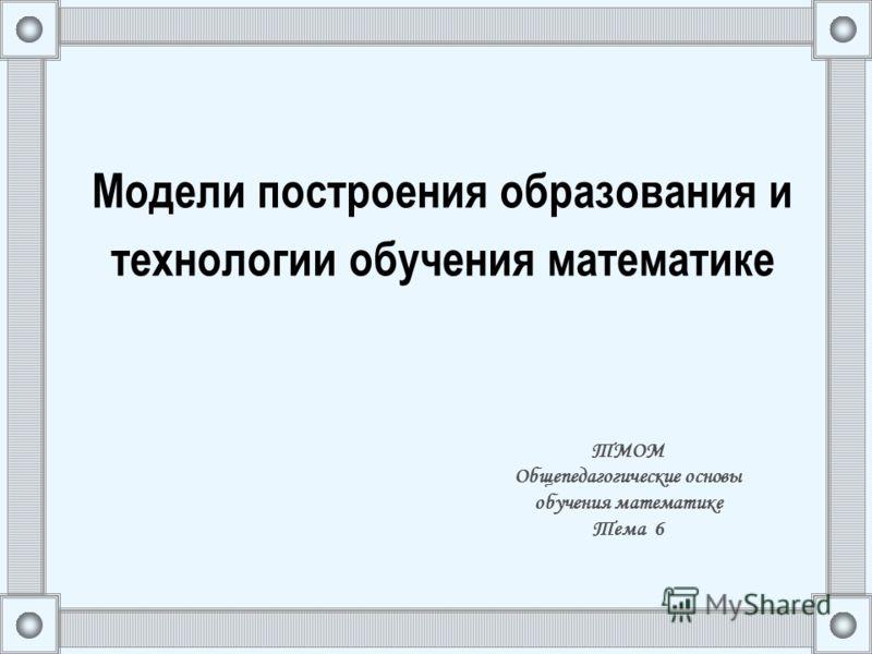 Модели построения образования и технологии обучения математике ТМОМ Общепедагогические основы обучения математике Тема 6