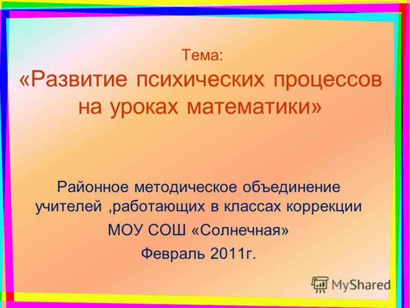 Тема: «Развитие психических процессов на уроках математики» Районное методическое объединение учителей,работающих в классах коррекции МОУ СОШ «Солнечная» Февраль 2011г.