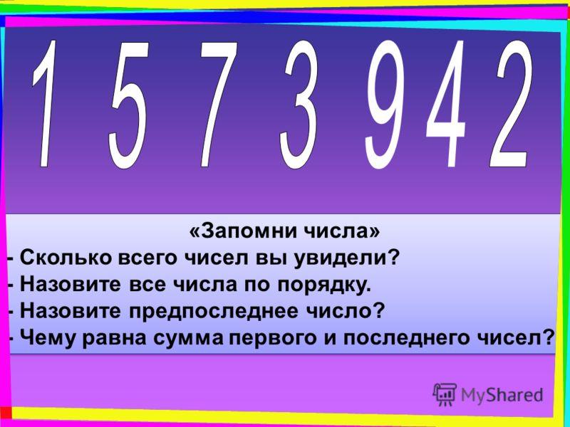 «Запомни числа» - Сколько всего чисел вы увидели? - Назовите все числа по порядку. - Назовите предпоследнее число? - Чему равна сумма первого и последнего чисел? «Запомни числа» - Сколько всего чисел вы увидели? - Назовите все числа по порядку. - Наз