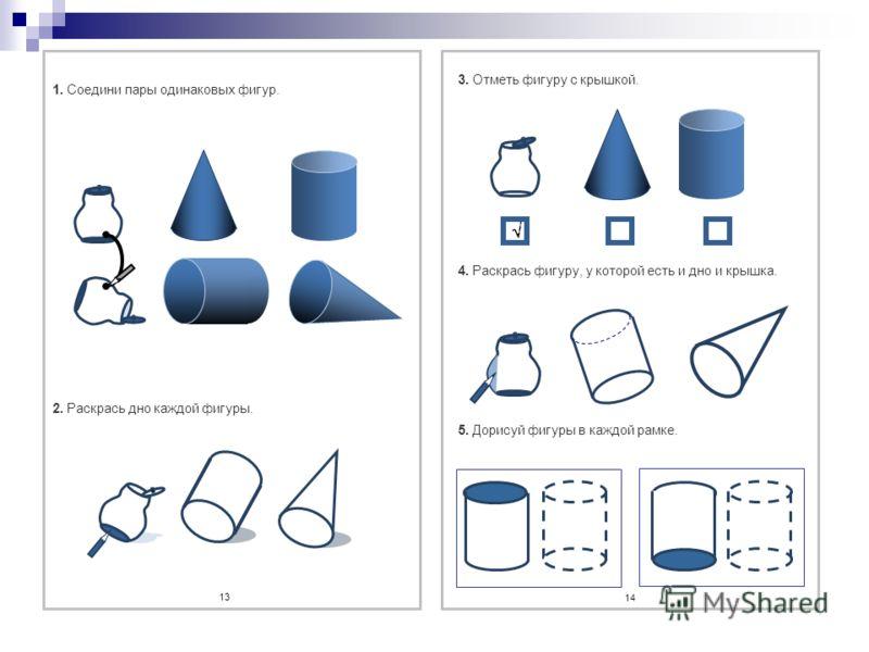 1. Соедини пары одинаковых фигур. 2. Раскрась дно каждой фигуры. 13 3. Отметь фигуру с крышкой. 4. Раскрась фигуру, у которой есть и дно и крышка. 5. Дорисуй фигуры в каждой рамке. 14