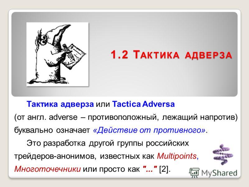 1.2 Т АКТИКА АДВЕРЗА Тактика адверза или Tactica Adversa (от англ. adverse – противоположный, лежащий напротив) буквально означает «Действие от противного». Это разработка другой группы российских трейдеров-анонимов, известных как Multipoints, Многот