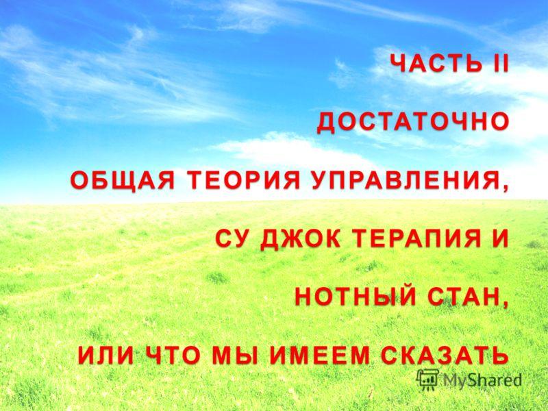 ЧАСТЬ II ДОСТАТОЧНО ОБЩАЯ ТЕОРИЯ УПРАВЛЕНИЯ, СУ ДЖОК ТЕРАПИЯ И НОТНЫЙ СТАН, ИЛИ ЧТО МЫ ИМЕЕМ СКАЗАТЬ 19