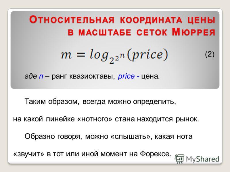 О ТНОСИТЕЛЬНАЯ КООРДИНАТА ЦЕНЫ В МАСШТАБЕ СЕТОК М ЮРРЕЯ (2) где n – ранг квазиоктавы, price - цена. Таким образом, всегда можно определить, на какой линейке «нотного» стана находится рынок. Образно говоря, можно «слышать», какая нота «звучит» в тот и