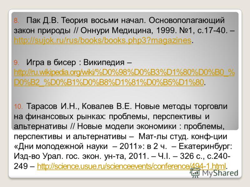 8. Пак Д.В. Теория восьми начал. Основополагающий закон природы // Оннури Медицина, 1999. 1, с.17-40. – http://sujok.ru/rus/books/books.php3?magazines. http://sujok.ru/rus/books/books.php3?magazines 9. Игра в бисер : Википедия – http://ru.wikipedia.o