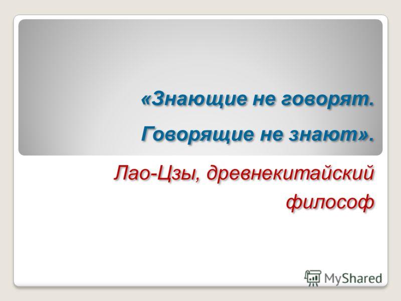 «Знающие не говорят. Говорящие не знают». Лао-Цзы, древнекитайский философ «Знающие не говорят. Говорящие не знают». Лао-Цзы, древнекитайский философ 5
