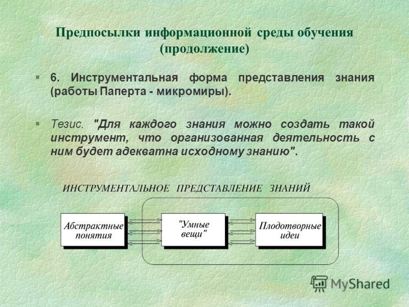 Предпосылки информационной среды обучения (продолжение) 6. Инструментальная форма представления знания (работы Паперта - микромиры). Тезис.