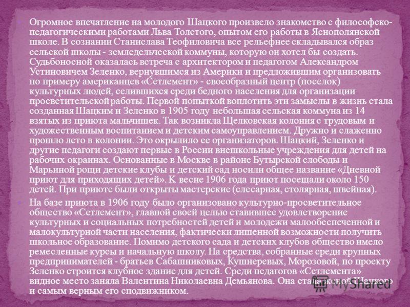 Огромное впечатление на молодого Шацкого произвело знакомство с философско- педагогическими работами Льва Толстого, опытом его работы в Яснополянской школе. В сознании Станислава Теофиловича все рельефнее складывался образ сельской школы - земледельч