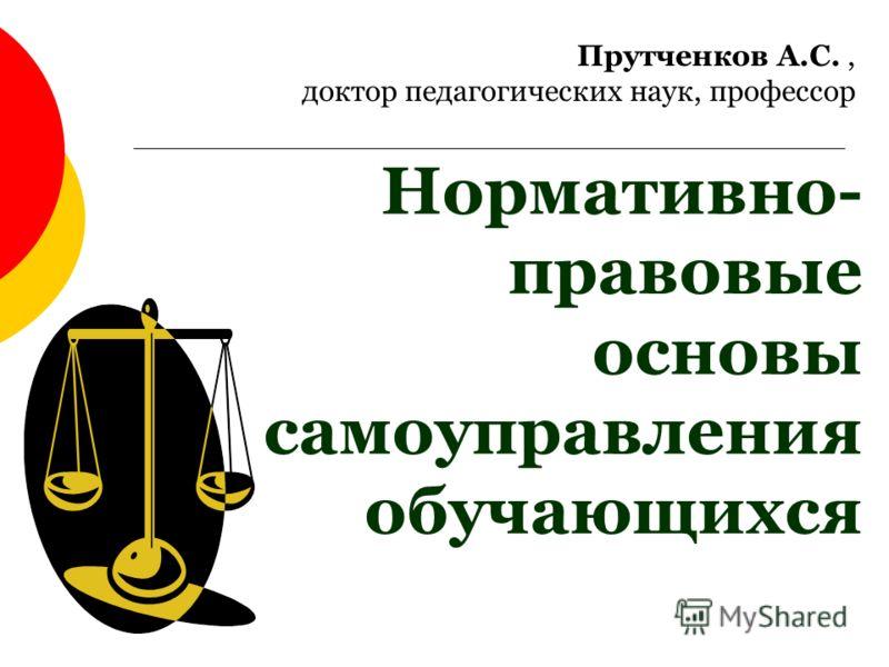 Нормативно- правовые основы самоуправления обучающихся Прутченков А.С., доктор педагогических наук, профессор