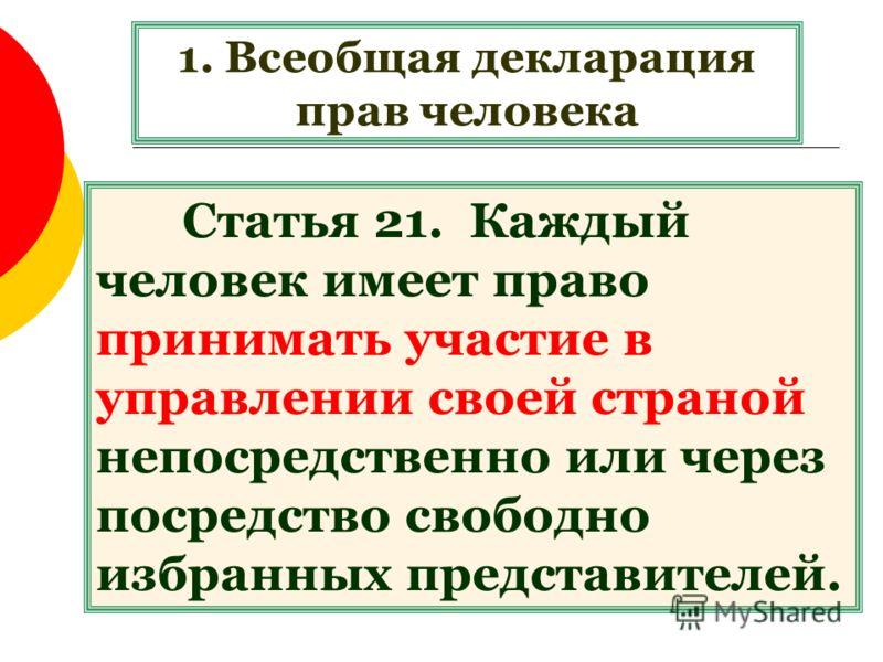 1. Всеобщая декларация прав человека Статья 21. Каждый человек имеет право принимать участие в управлении своей страной непосредственно или через посредство свободно избранных представителей.