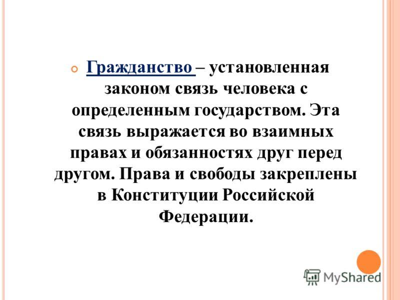 Гражданство – установленная законом связь человека с определенным государством. Эта связь выражается во взаимных правах и обязанностях друг перед другом. Права и свободы закреплены в Конституции Российской Федерации.