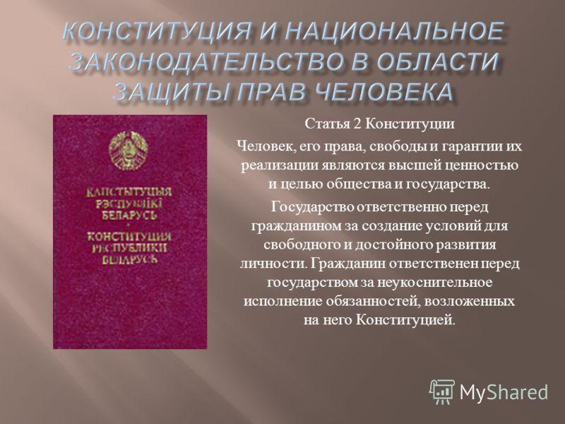 Статья 2 Конституции Человек, его права, свободы и гарантии их реализации являются высшей ценностью и целью общества и государства. Государство ответственно перед гражданином за создание условий для свободного и достойного развития личности. Граждани