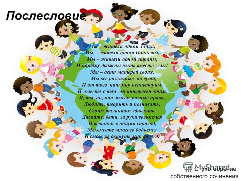 Послесловие Мы – жители одной Земли, Мы – жители одной Планеты, Мы – жители одной страны, И потому должны быть вместе - мы! Мы – дети матерей своих, Мы все различные по сути, И от того наш мир неповторим, И вместе с тем он интересен этим. Я, ты, он,