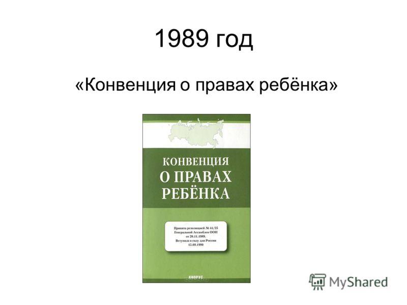 1989 год «Конвенция о правах ребёнка»