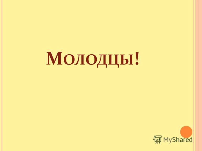 М ОЛОДЦЫ !