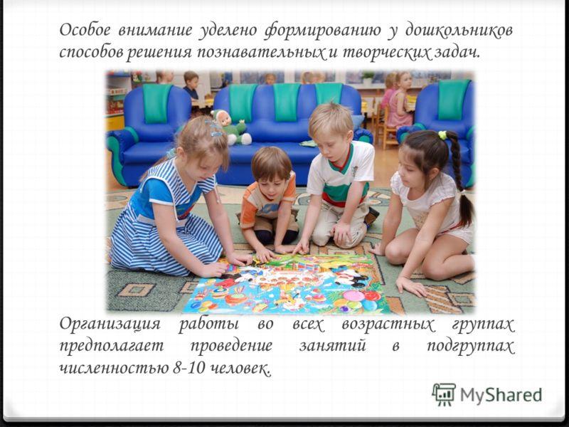 Особое внимание уделено формированию у дошкольников способов решения познавательных и творческих задач. Организация работы во всех возрастных группах предполагает проведение занятий в подгруппах численностью 8-10 человек.