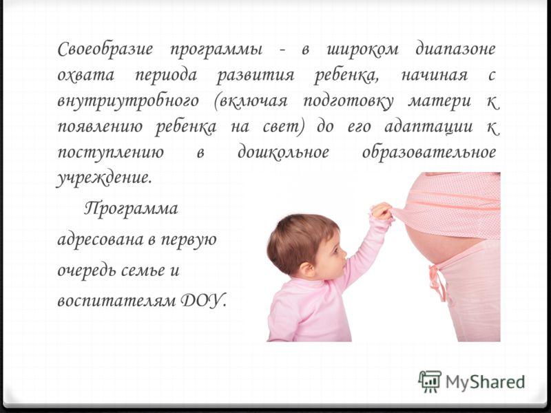 Своеобразие программы - в широком диапазоне охвата периода развития ребенка, начиная с внутриутробного (включая подготовку матери к появлению ребенка на свет) до его адаптации к поступлению в дошкольное образовательное учреждение. Программа адресован