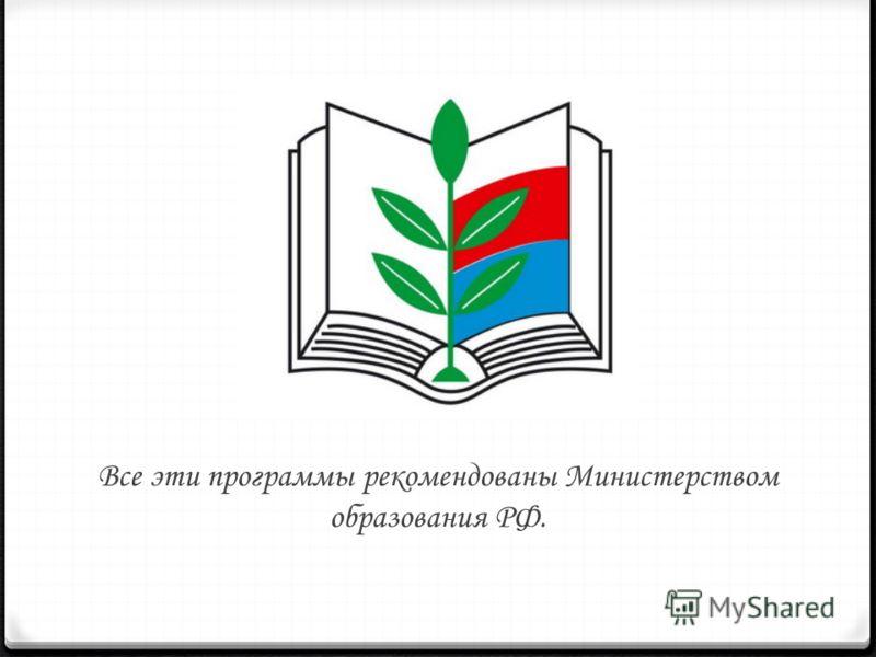 Все эти программы рекомендованы Министерством образования РФ.