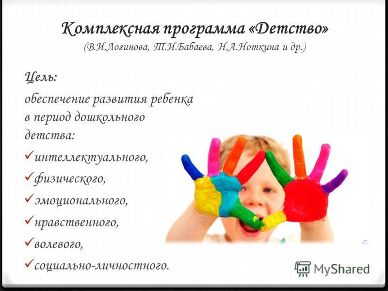 Комплексная программа «Детство» (В.И.Логинова, Т.И.Бабаева, Н.А.Ноткина и др.) Цель: обеспечение развития ребенка в период дошкольного детства: интеллектуального, физического, эмоционального, нравственного, волевого, социально-личностного.