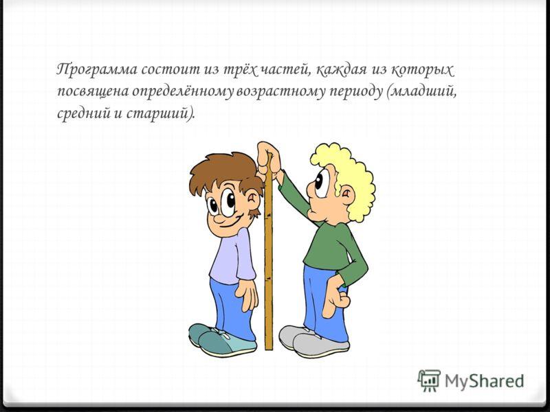 Программа состоит из трёх частей, каждая из которых посвящена определённому возрастному периоду (младший, средний и старший).