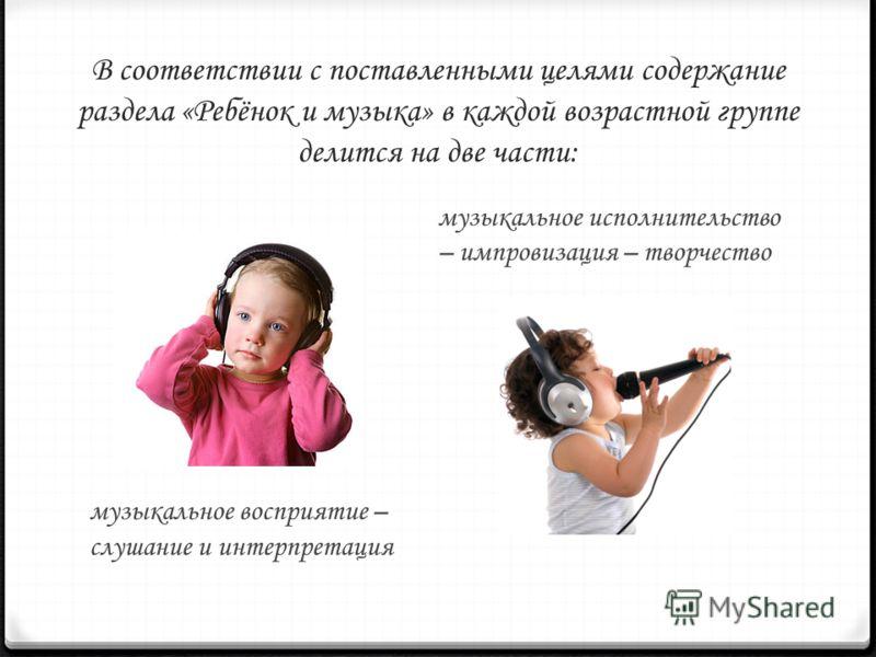 В соответствии с поставленными целями содержание раздела «Ребёнок и музыка» в каждой возрастной группе делится на две части: музыкальное восприятие – слушание и интерпретация музыкальное исполнительство – импровизация – творчество