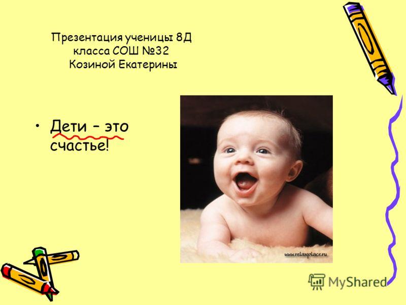 Презентация ученицы 8Д класса СОШ 32 Козиной Екатерины Дети – это счастье!