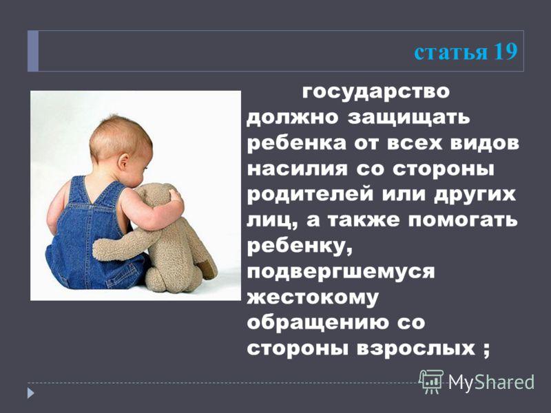 статья 19 государство должно защищать ребенка от всех видов насилия со стороны родителей или других лиц, а также помогать ребенку, подвергшемуся жестокому обращению со стороны взрослых ;