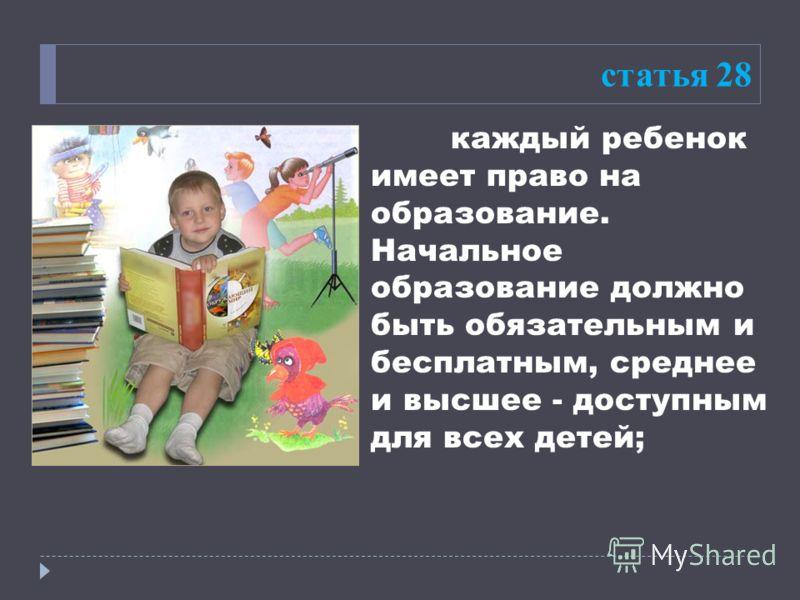 статья 28 каждый ребенок имеет право на образование. Начальное образование должно быть обязательным и бесплатным, среднее и высшее - доступным для всех детей;