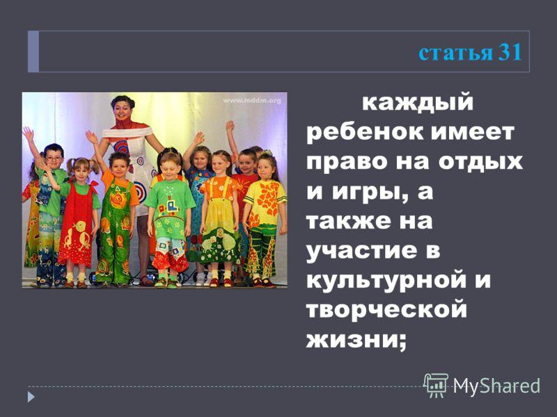 статья 31 каждый ребенок имеет право на отдых и игры, а также на участие в культурной и творческой жизни;
