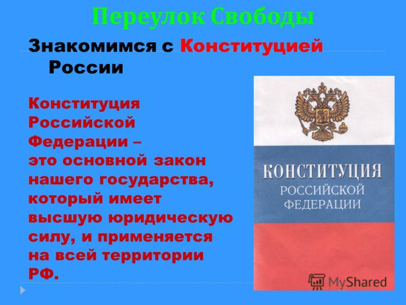 Переулок Свободы Знакомимся с Конституцией России Конституция Российской Федерации – это основной закон нашего государства, который имеет высшую юридическую силу, и применяется на всей территории РФ.