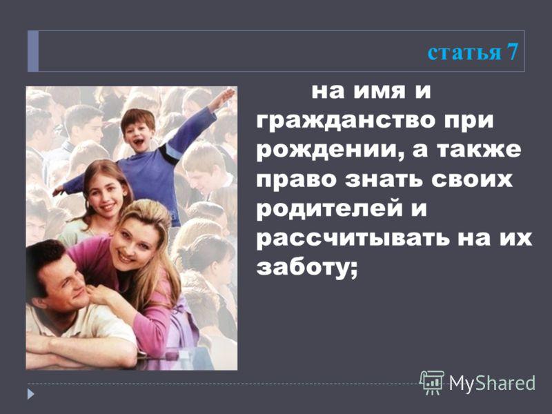 на имя и гражданство при рождении, а также право знать своих родителей и рассчитывать на их заботу; статья 7