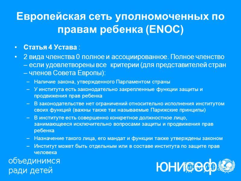 Европейская сеть уполномоченных по правам ребенка (ENOC) Статья 4 Устава : 2 вида членства 0 полное и ассоциированное. Полное членство – если удовлетворены все критерии (для представителей стран – членов Совета Европы): –Наличие закона, утвержденного