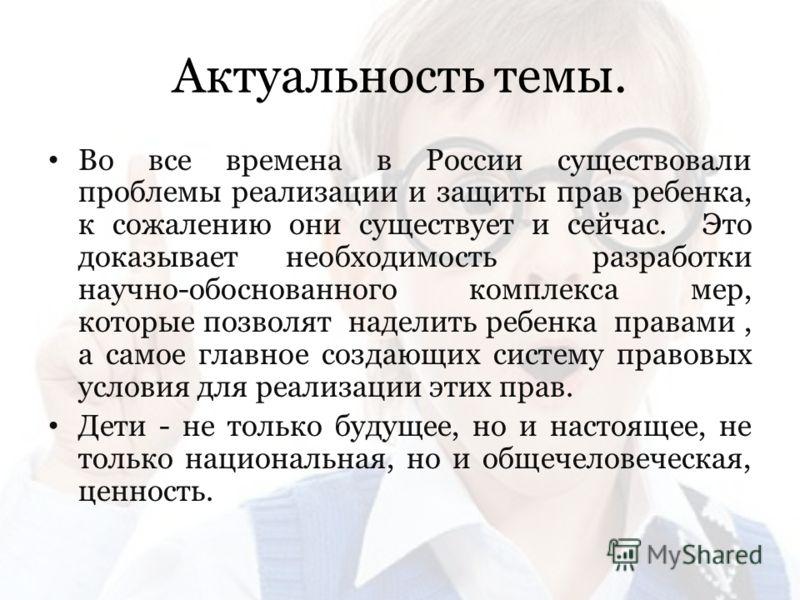 Актуальность темы. Во все времена в России существовали проблемы реализации и защиты прав ребенка, к сожалению они существует и сейчас. Это доказывает необходимость разработки научно-обоснованного комплекса мер, которые позволят наделить ребенка прав