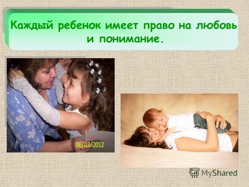 Каждый ребенок имеет право на любовь и понимание.