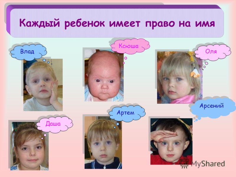 Даша Ксюша Каждый ребенок имеет право на имя Артем Арсений Оля Влад