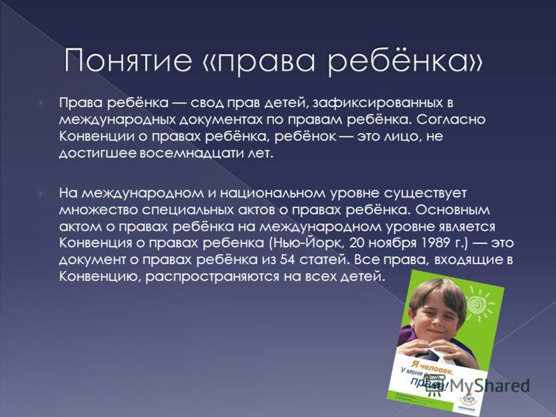 Права ребёнка свод прав детей, зафиксированных в международных документах по правам ребёнка. Согласно Конвенции о правах ребёнка, ребёнок это лицо, не достигшее восемнадцати лет. На международном и национальном уровне существует множество специальных