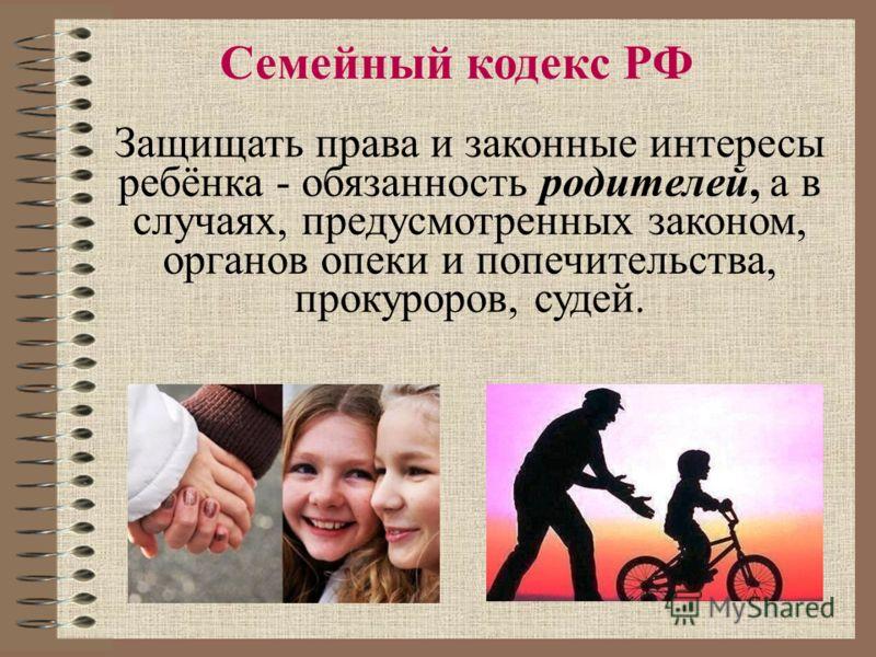 Защищать права и законные интересы ребёнка - обязанность родителей, а в случаях, предусмотренных законом, органов опеки и попечительства, прокуроров, судей. Семейный кодекс РФ