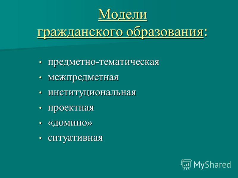 Модели гражданского образования : предметно-тематическая предметно-тематическая межпредметная межпредметная институциональная институциональная проектная проектная «домино» «домино» ситуативная ситуативная