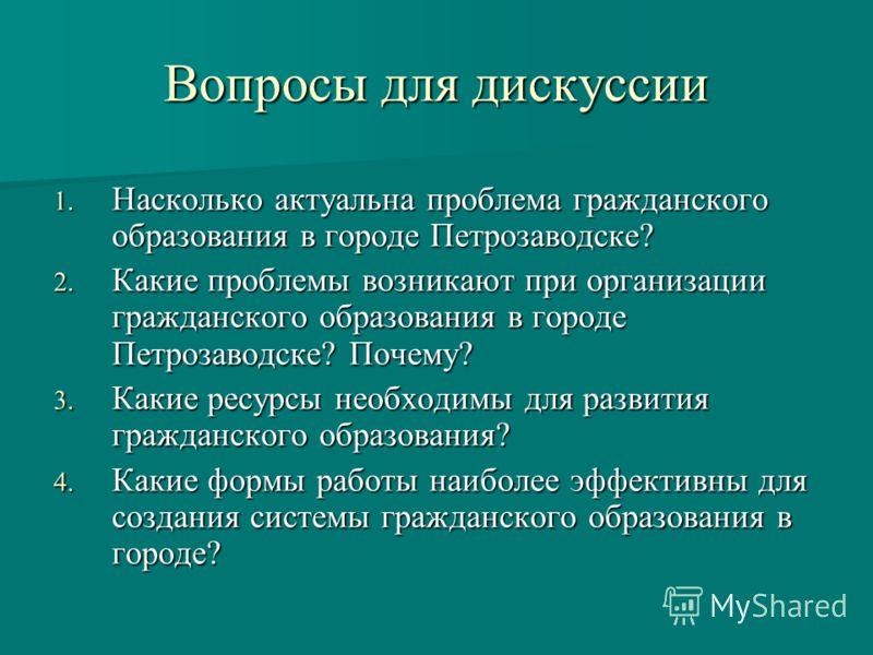 Вопросы для дискуссии 1. Насколько актуальна проблема гражданского образования в городе Петрозаводске? 2. Какие проблемы возникают при организации гражданского образования в городе Петрозаводске? Почему? 3. Какие ресурсы необходимы для развития гражд