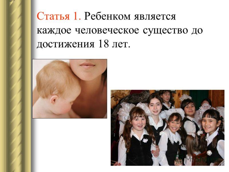 Статья 1. Ребенком является каждое человеческое существо до достижения 18 лет.