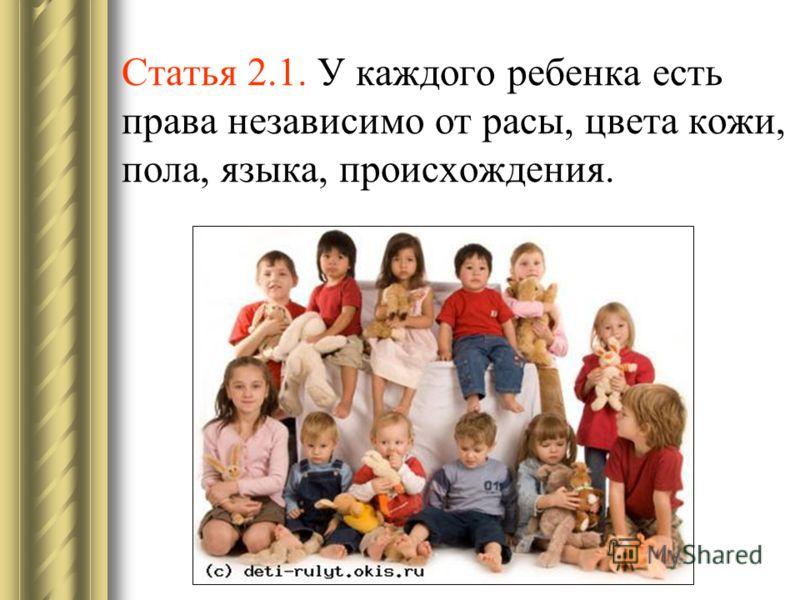 Статья 2.1. У каждого ребенка есть права независимо от расы, цвета кожи, пола, языка, происхождения.