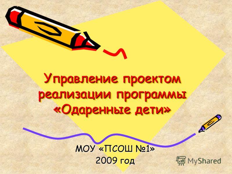 Управление проектом реализации программы «Одаренные дети» МОУ «ПСОШ 1» 2009 год