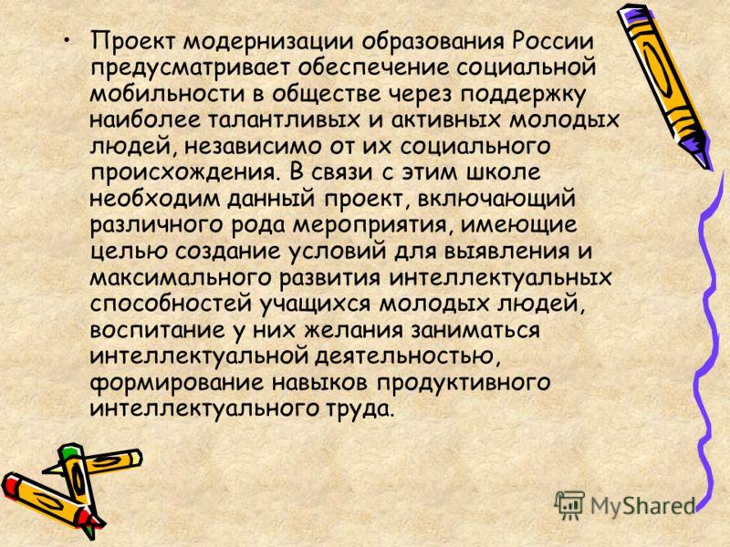 Проект модернизации образования России предусматривает обеспечение социальной мобильности в обществе через поддержку наиболее талантливых и активных молодых людей, независимо от их социального происхождения. В связи с этим школе необходим данный прое
