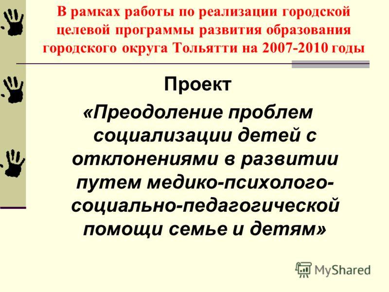 В рамках работы по реализации городской целевой программы развития образования городского округа Тольятти на 2007-2010 годы Проект «Преодоление проблем социализации детей с отклонениями в развитии путем медико-психолого- социально-педагогической помо
