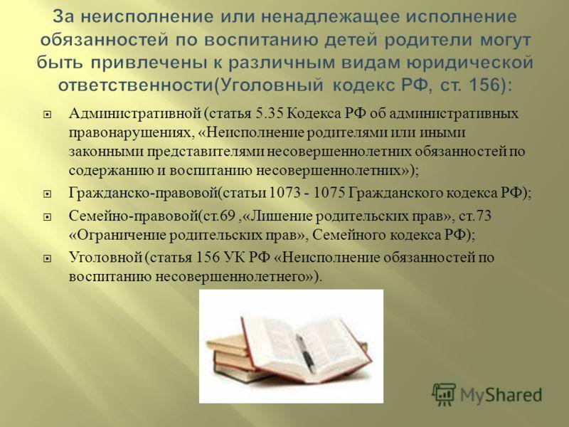 Административной ( статья 5.35 Кодекса РФ об административных правонарушениях, « Неисполнение родителями или иными законными представителями несовершеннолетних обязанностей по содержанию и воспитанию несовершеннолетних »); Гражданско - правовой ( ста