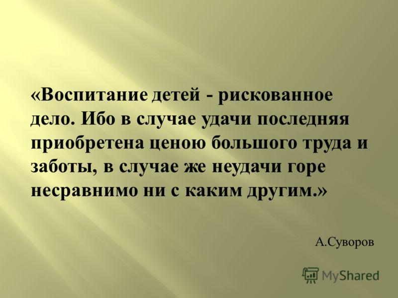 « Воспитание детей - рискованное дело. Ибо в случае удачи последняя приобретена ценою большого труда и заботы, в случае же неудачи горе несравнимо ни с каким другим.» А. Суворов