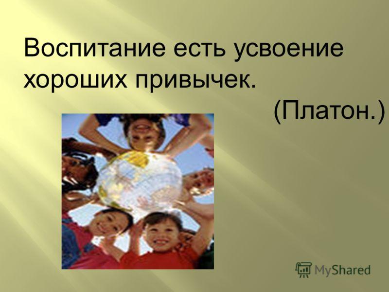 Воспитание есть усвоение хороших привычек. (Платон.)