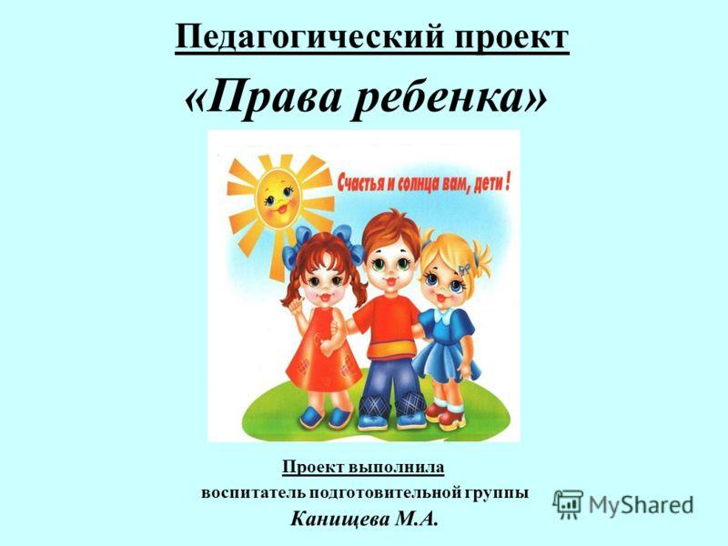 Педагогический проект «Права ребенка» Проект выполнила воспитатель подготовительной группы Канищева М.А.