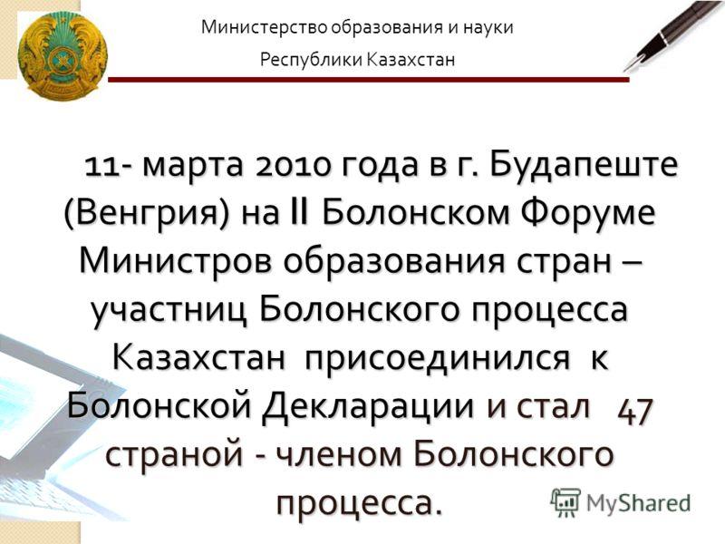 Министерство образования и науки Республики Казахстан 11- марта 2010 года в г. Будапеште ( Венгрия ) на II Болонском Форуме Министров образования стран – участниц Болонского процесса Казахстан присоединился к Болонской Декларации и стал 47 страной -