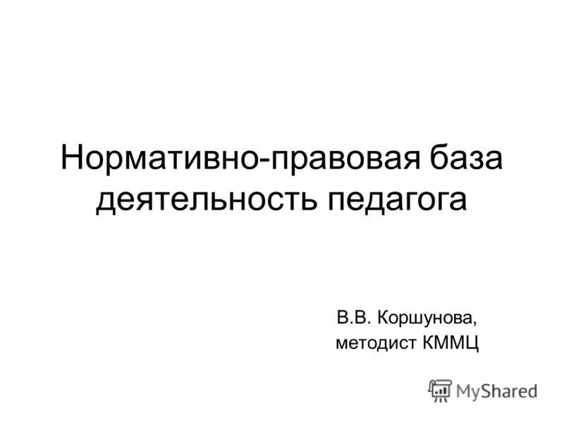 Нормативно-правовая база деятельность педагога В.В. Коршунова, методист КММЦ